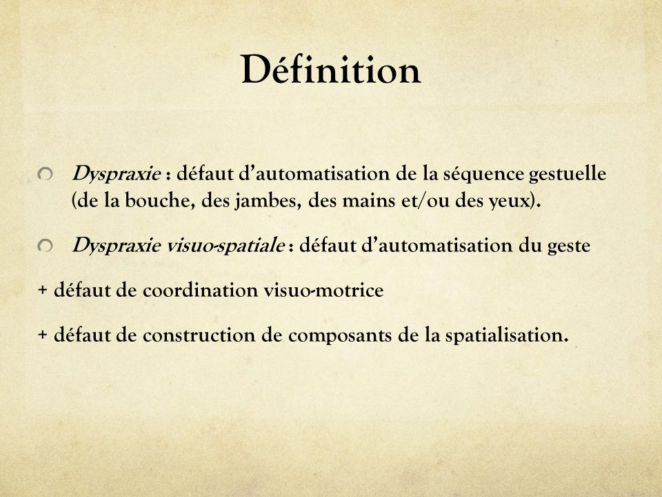 Définition Dyspraxie : défaut d'automatisation de la séquence gestuelle (de la bouche, des jambes, des mains et/ou des yeux).