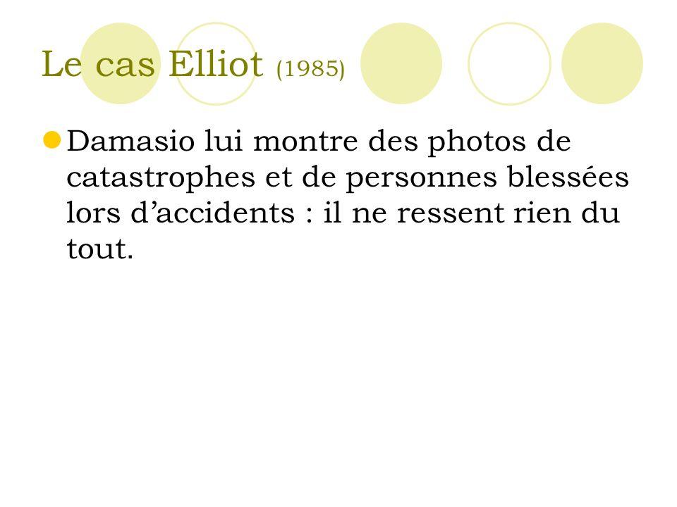 Le cas Elliot (1985) Damasio lui montre des photos de catastrophes et de personnes blessées lors d'accidents : il ne ressent rien du tout.