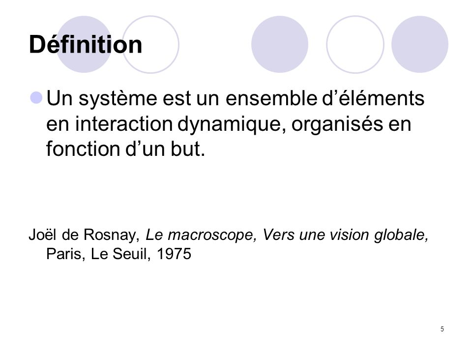 Définition Un système est un ensemble d'éléments en interaction dynamique, organisés en fonction d'un but.