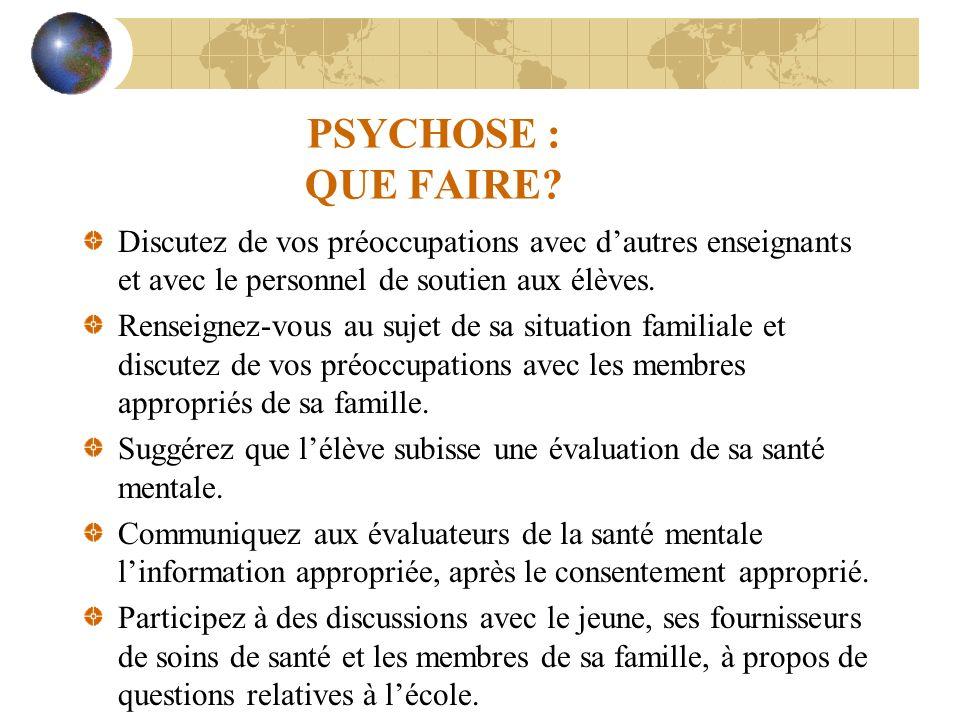 PSYCHOSE : QUE FAIRE Discutez de vos préoccupations avec d'autres enseignants et avec le personnel de soutien aux élèves.