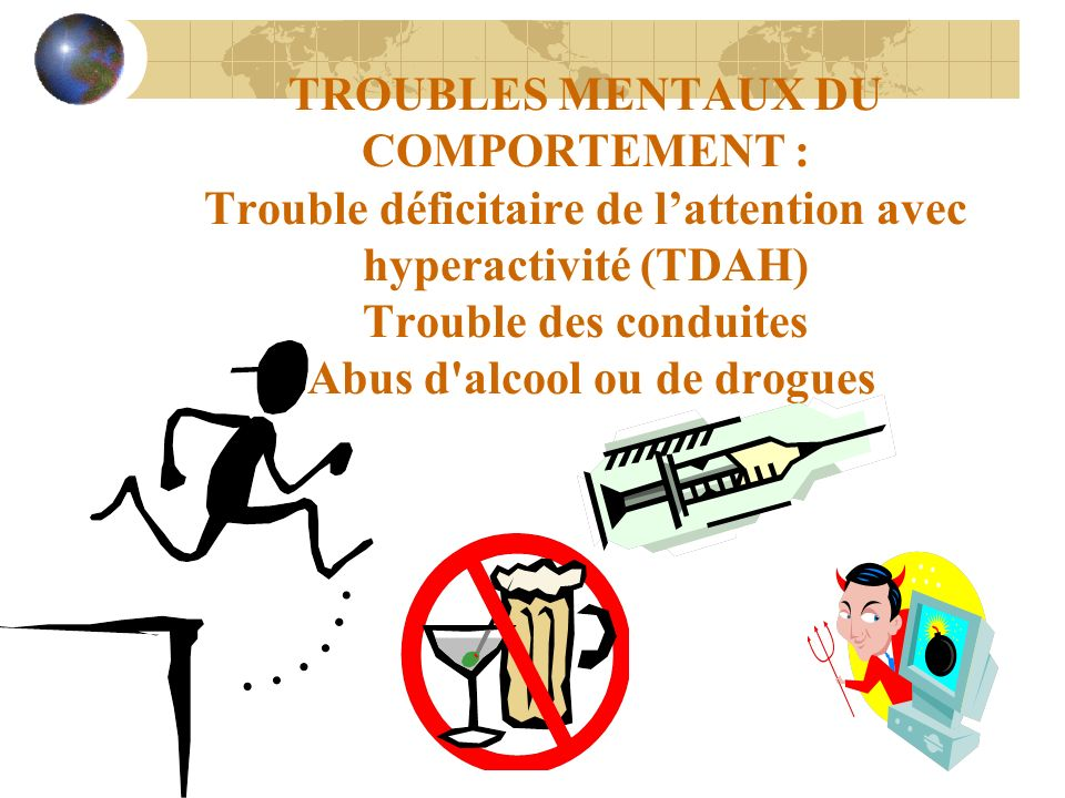 TROUBLES MENTAUX DU COMPORTEMENT : Trouble déficitaire de l'attention avec hyperactivité (TDAH) Trouble des conduites Abus d alcool ou de drogues