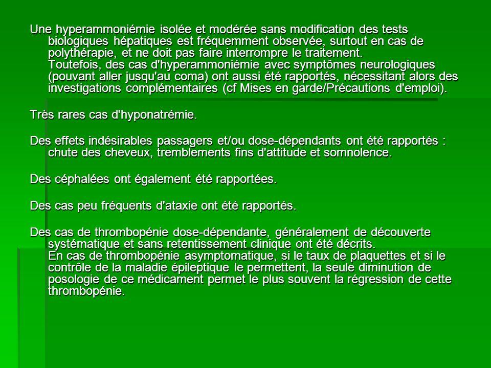 Une hyperammoniémie isolée et modérée sans modification des tests biologiques hépatiques est fréquemment observée, surtout en cas de polythérapie, et ne doit pas faire interrompre le traitement. Toutefois, des cas d hyperammoniémie avec symptômes neurologiques (pouvant aller jusqu au coma) ont aussi été rapportés, nécessitant alors des investigations complémentaires (cf Mises en garde/Précautions d emploi).