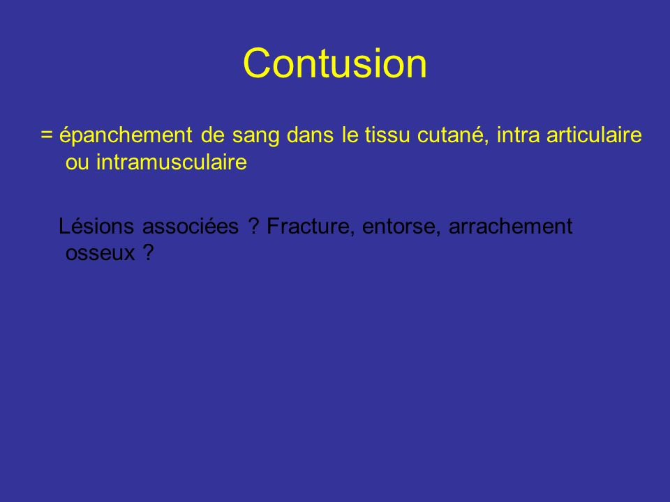 Contusion = épanchement de sang dans le tissu cutané, intra articulaire ou intramusculaire.