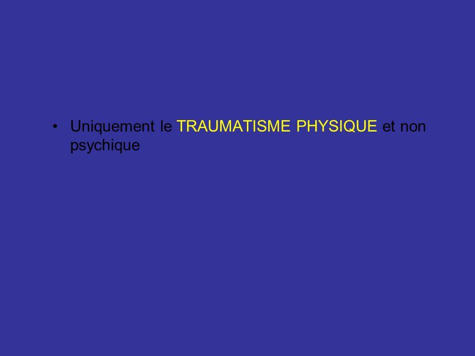 Uniquement le TRAUMATISME PHYSIQUE et non psychique