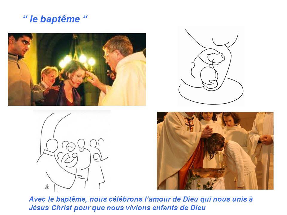 le baptême Avec le baptême, nous célébrons l'amour de Dieu qui nous unis à Jésus Christ pour que nous vivions enfants de Dieu.