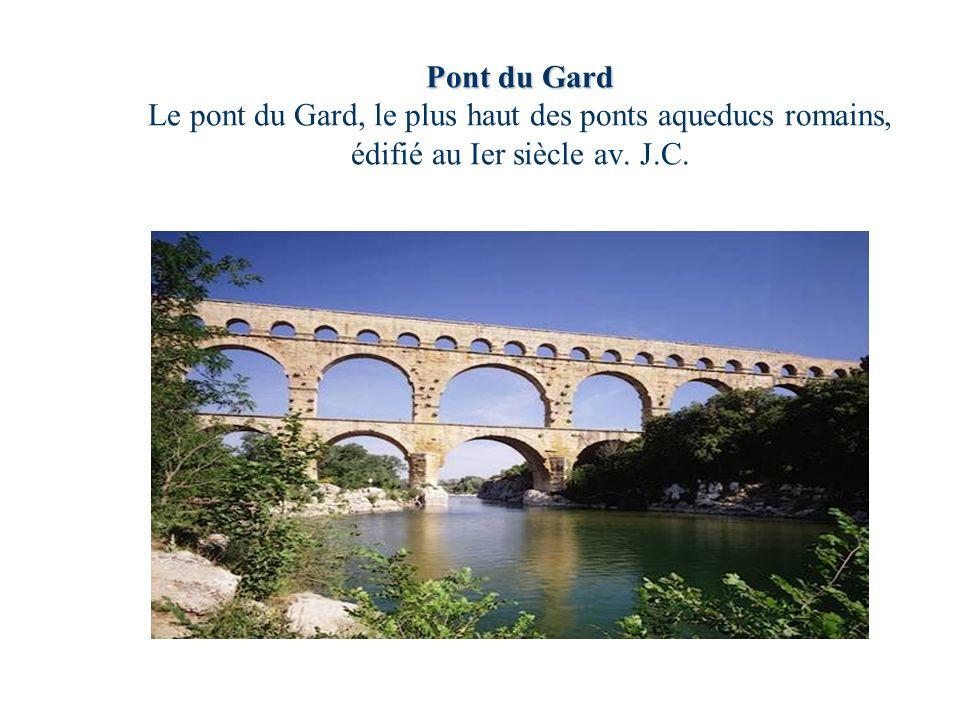 Pont du Gard Le pont du Gard, le plus haut des ponts aqueducs romains, édifié au Ier siècle av. J.C.