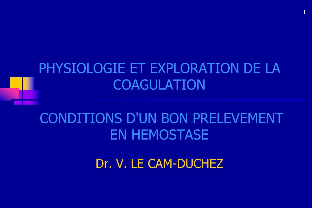 1 PHYSIOLOGIE ET EXPLORATION DE LA COAGULATION CONDITIONS D UN BON PRELEVEMENT EN HEMOSTASE. Dr. V. LE CAM-DUCHEZ.