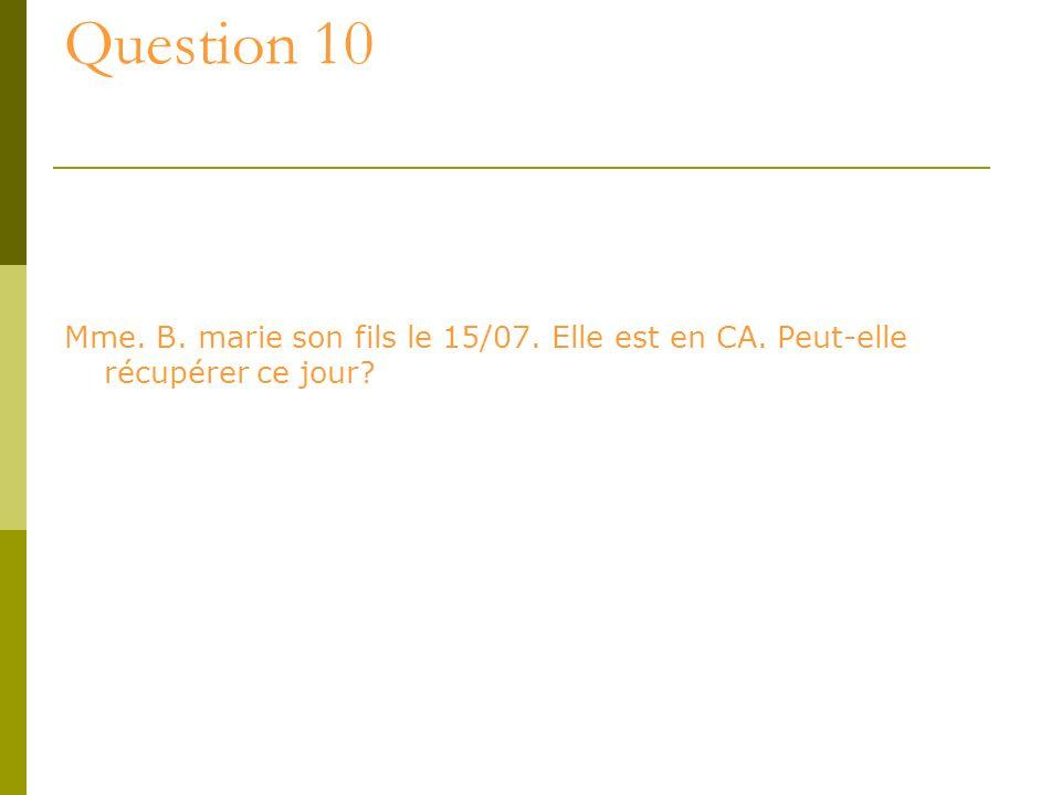 Question 10 Mme. B. marie son fils le 15/07. Elle est en CA. Peut-elle récupérer ce jour