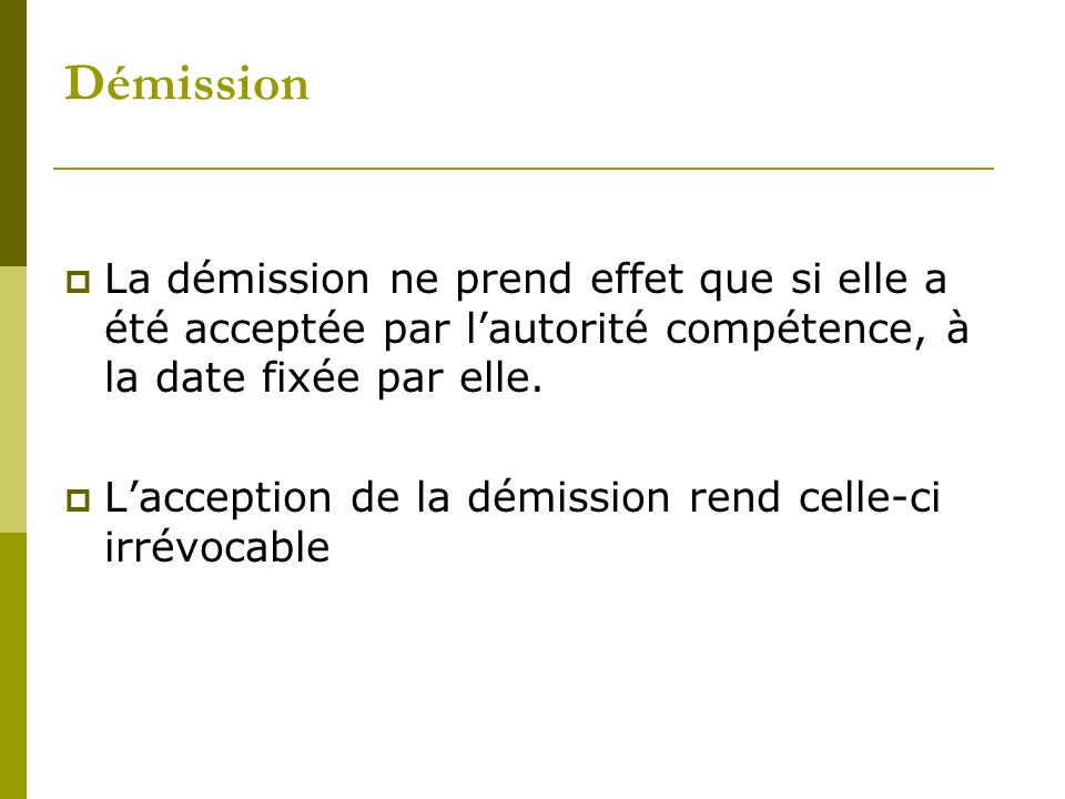 Démission La démission ne prend effet que si elle a été acceptée par l'autorité compétence, à la date fixée par elle.