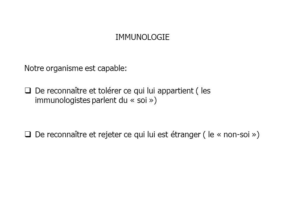 IMMUNOLOGIE Notre organisme est capable: De reconnaître et tolérer ce qui lui appartient ( les immunologistes parlent du « soi »)