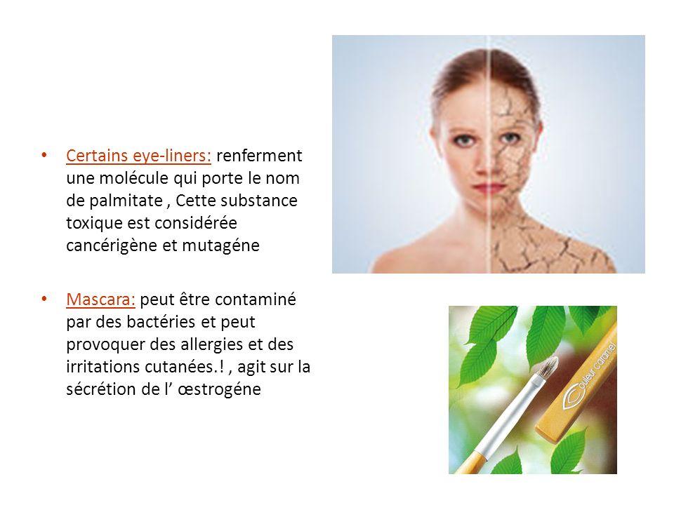 Certains eye-liners: renferment une molécule qui porte le nom de palmitate , Cette substance toxique est considérée cancérigène et mutagéne
