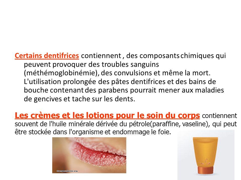 Certains dentifrices contiennent , des composants chimiques qui peuvent provoquer des troubles sanguins (méthémoglobinémie), des convulsions et même la mort. L utilisation prolongée des pâtes dentifrices et des bains de bouche contenant des parabens pourrait mener aux maladies de gencives et tache sur les dents.