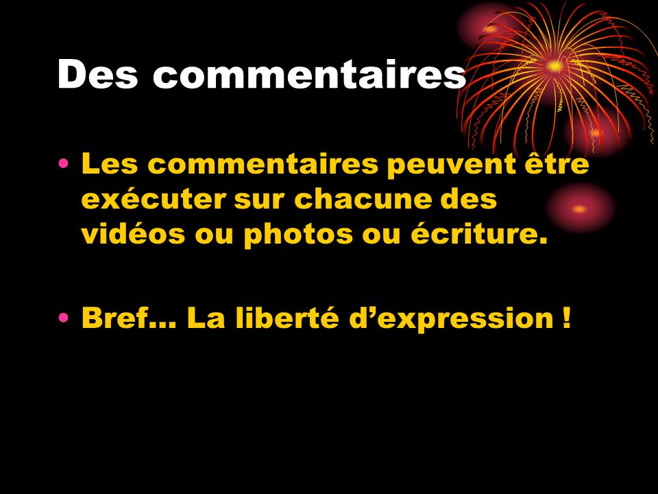 Des commentaires Les commentaires peuvent être exécuter sur chacune des vidéos ou photos ou écriture.