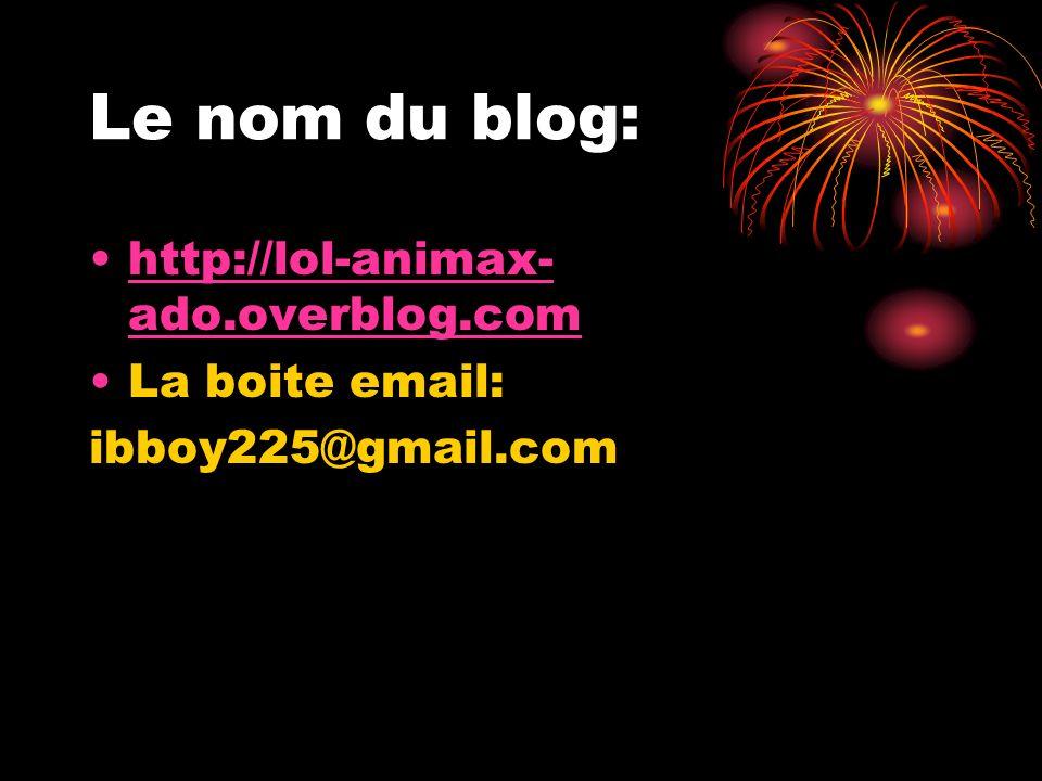 Le nom du blog: http://lol-animax-ado.overblog.com La boite email: