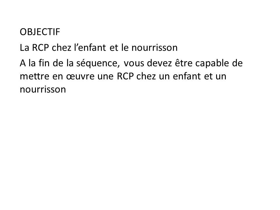OBJECTIF La RCP chez l'enfant et le nourrisson A la fin de la séquence, vous devez être capable de mettre en œuvre une RCP chez un enfant et un nourrisson