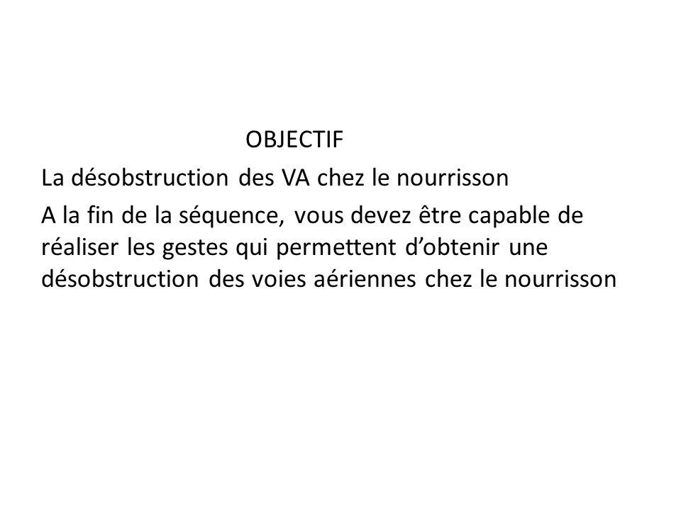 OBJECTIF La désobstruction des VA chez le nourrisson A la fin de la séquence, vous devez être capable de réaliser les gestes qui permettent d'obtenir une désobstruction des voies aériennes chez le nourrisson