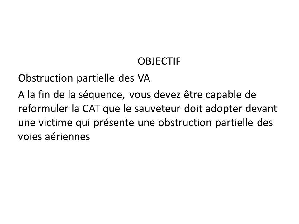 OBJECTIF Obstruction partielle des VA A la fin de la séquence, vous devez être capable de reformuler la CAT que le sauveteur doit adopter devant une victime qui présente une obstruction partielle des voies aériennes