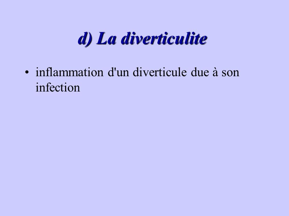 d) La diverticulite inflammation d un diverticule due à son infection