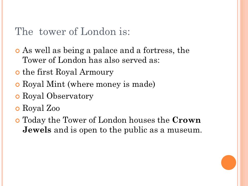 The tower of London is: As well as being a palace and a fortress, the Tower of London has also served as:
