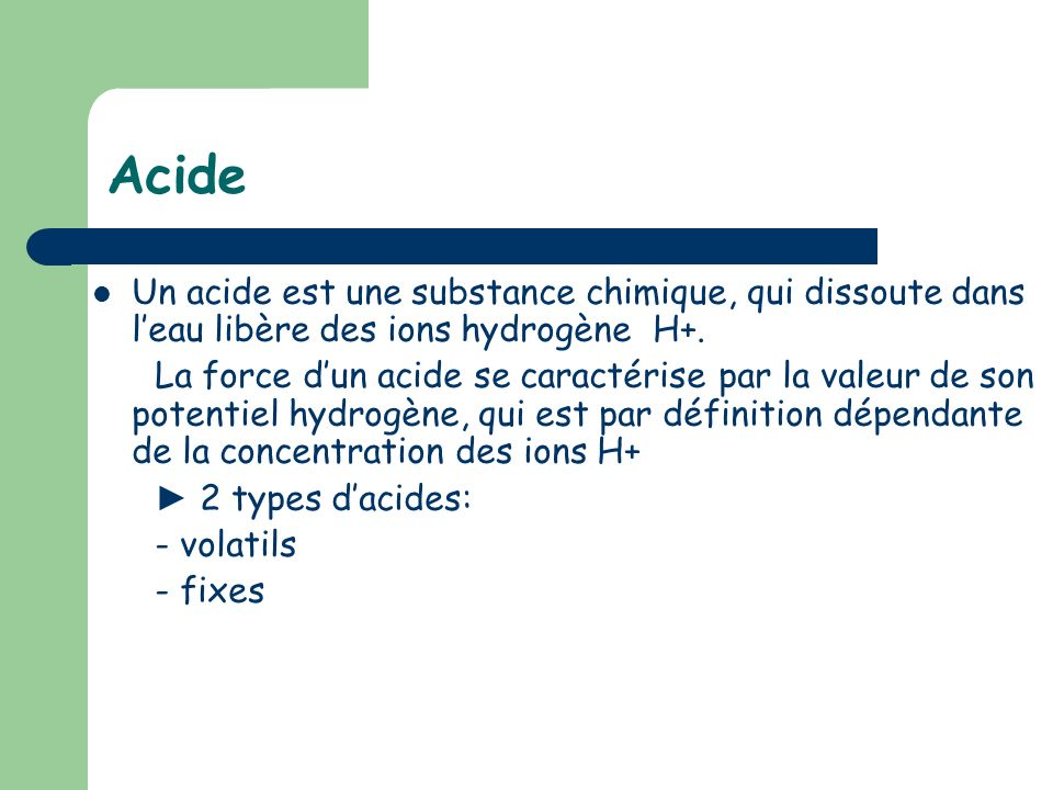 Acide Un acide est une substance chimique, qui dissoute dans l'eau libère des ions hydrogène H+.