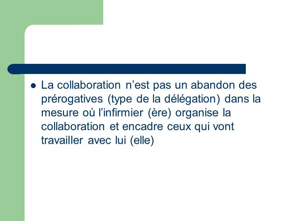 La collaboration n'est pas un abandon des prérogatives (type de la délégation) dans la mesure où l'infirmier (ère) organise la collaboration et encadre ceux qui vont travailler avec lui (elle)