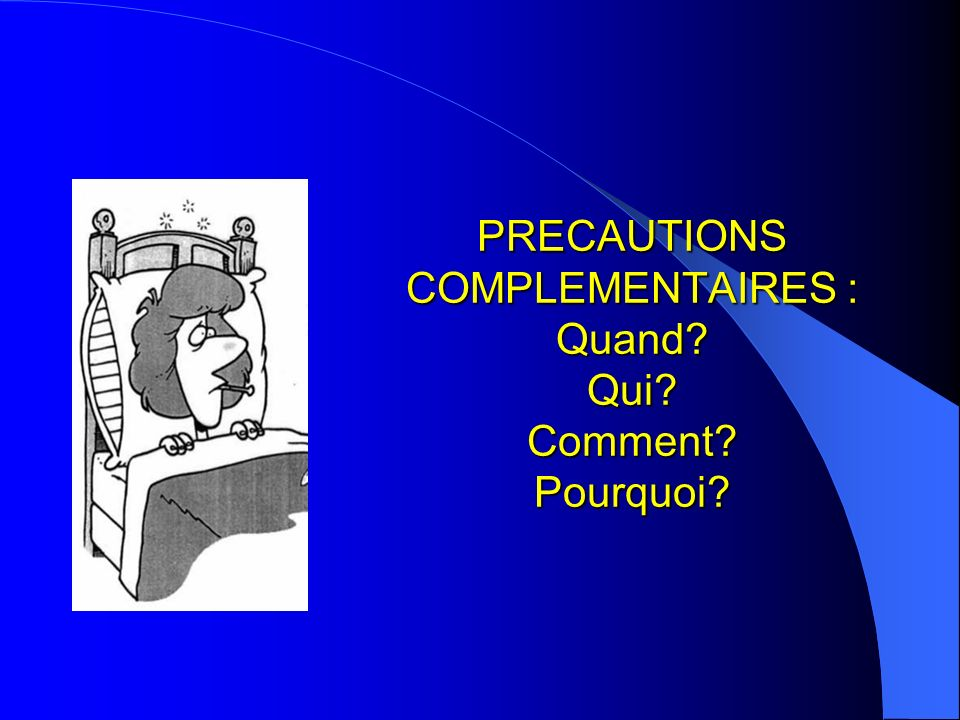 PRECAUTIONS COMPLEMENTAIRES : Quand Qui Comment Pourquoi