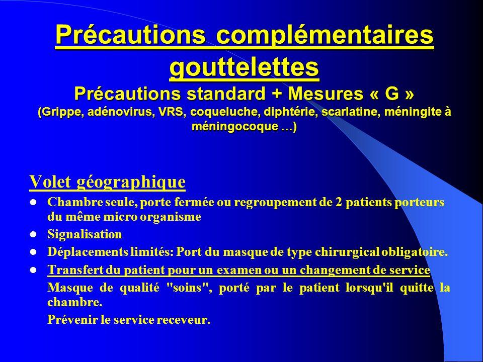 Précautions complémentaires gouttelettes Précautions standard + Mesures « G » (Grippe, adénovirus, VRS, coqueluche, diphtérie, scarlatine, méningite à méningocoque …)