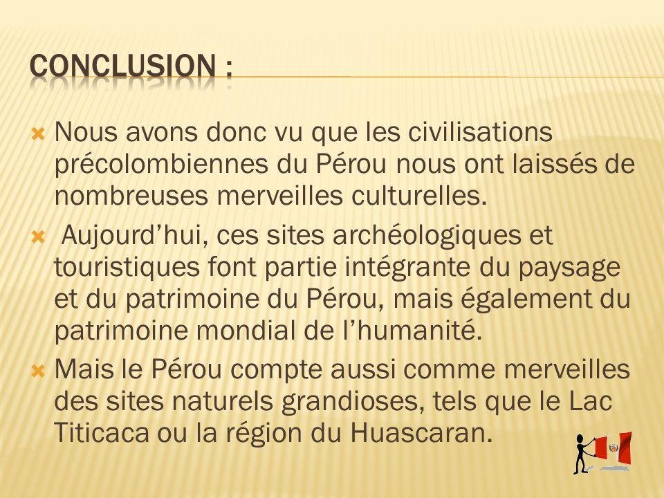 Conclusion : Nous avons donc vu que les civilisations précolombiennes du Pérou nous ont laissés de nombreuses merveilles culturelles.