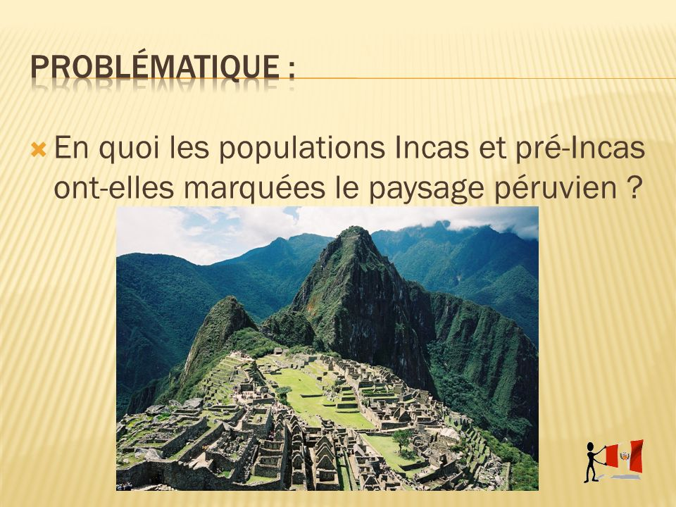 Problématique : En quoi les populations Incas et pré-Incas ont-elles marquées le paysage péruvien