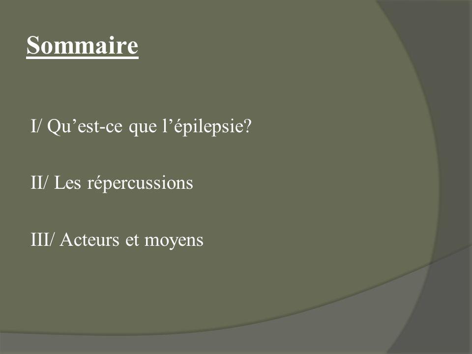 Sommaire I/ Qu'est-ce que l'épilepsie II/ Les répercussions III/ Acteurs et moyens