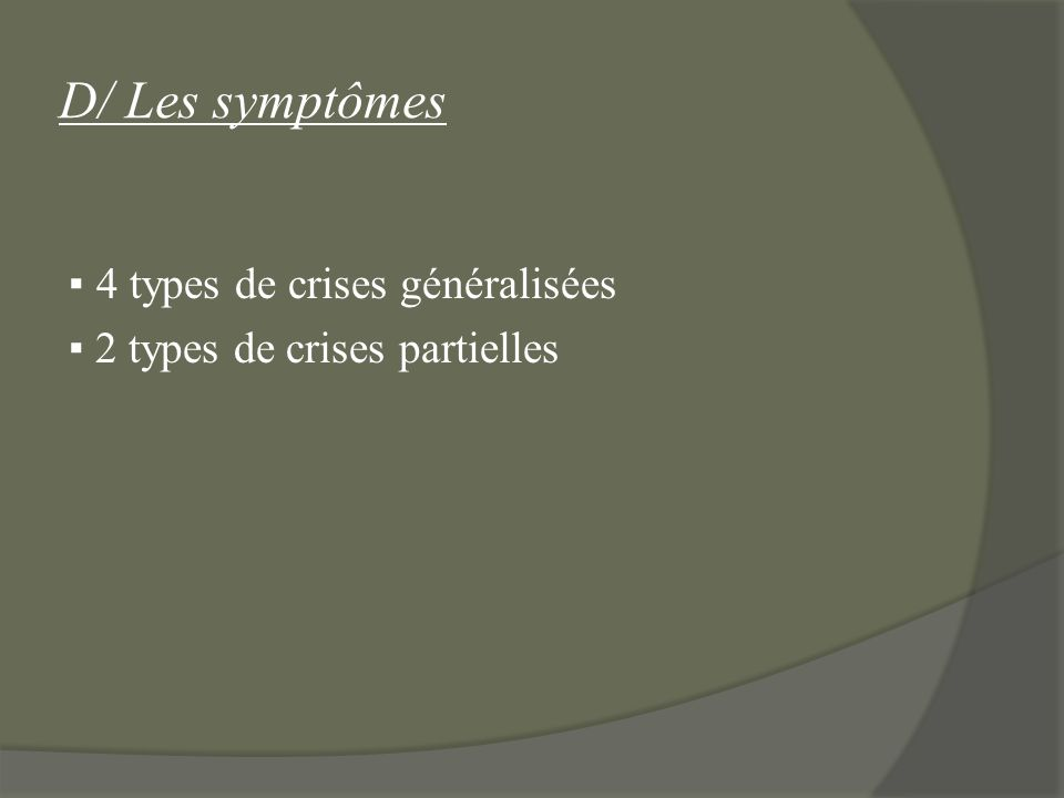 D/ Les symptômes ▪ 4 types de crises généralisées ▪ 2 types de crises partielles