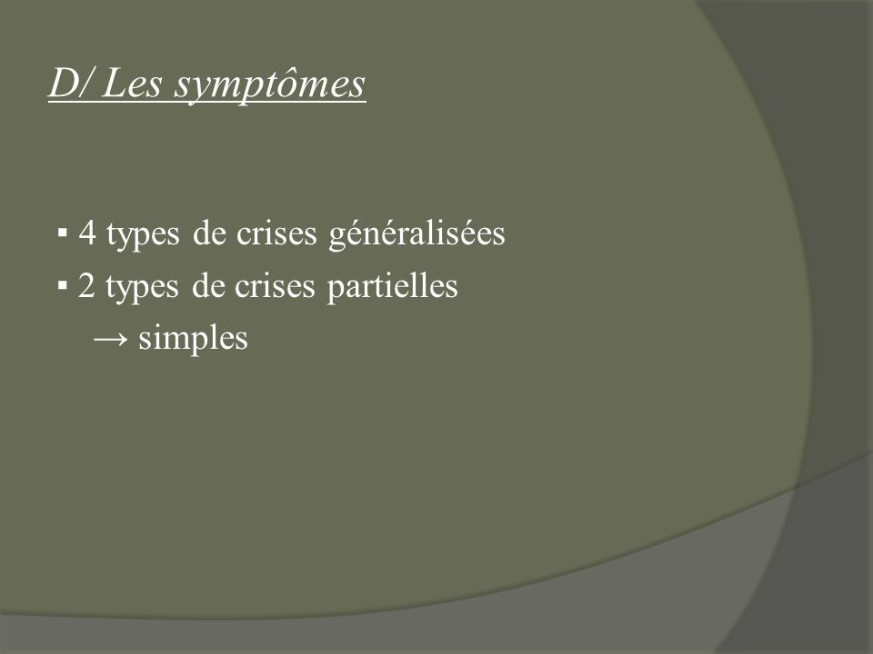 D/ Les symptômes ▪ 4 types de crises généralisées ▪ 2 types de crises partielles → simples