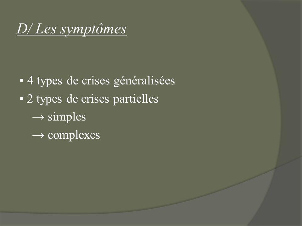 D/ Les symptômes ▪ 4 types de crises généralisées ▪ 2 types de crises partielles → simples → complexes