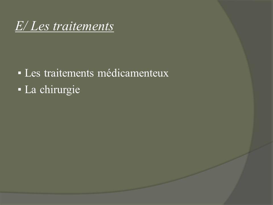 E/ Les traitements ▪ Les traitements médicamenteux ▪ La chirurgie