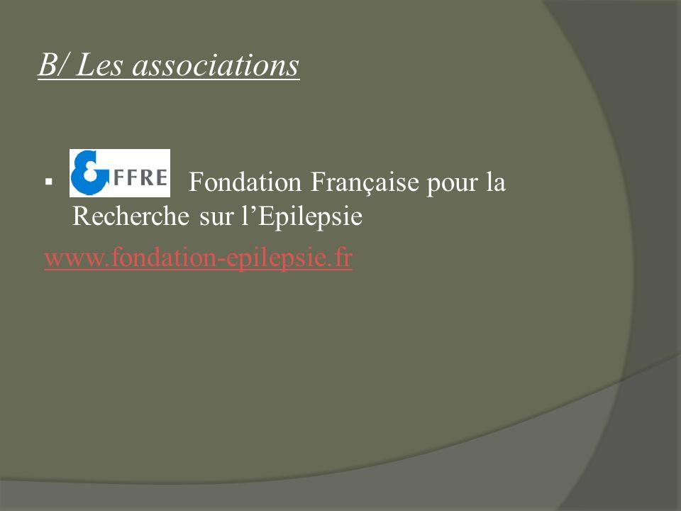 B/ Les associations ▪ Fondation Française pour la Recherche sur l'Epilepsie www.fondation-epilepsie.fr