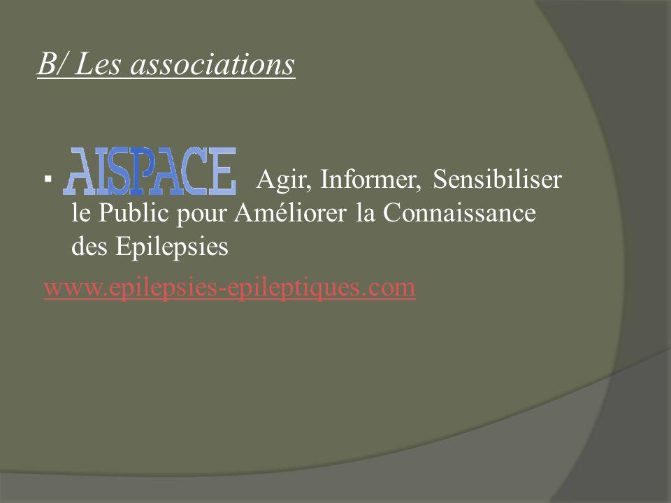 B/ Les associations ▪ Agir, Informer, Sensibiliser le Public pour Améliorer la Connaissance des Epilepsies www.epilepsies-epileptiques.com