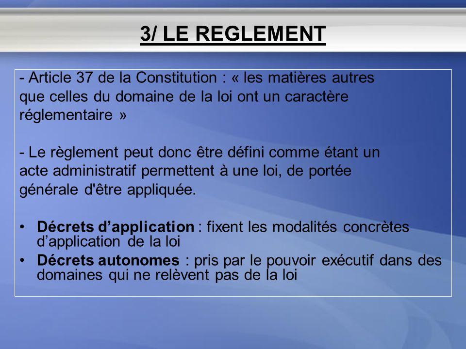 3/ LE REGLEMENT - Article 37 de la Constitution : « les matières autres. que celles du domaine de la loi ont un caractère.