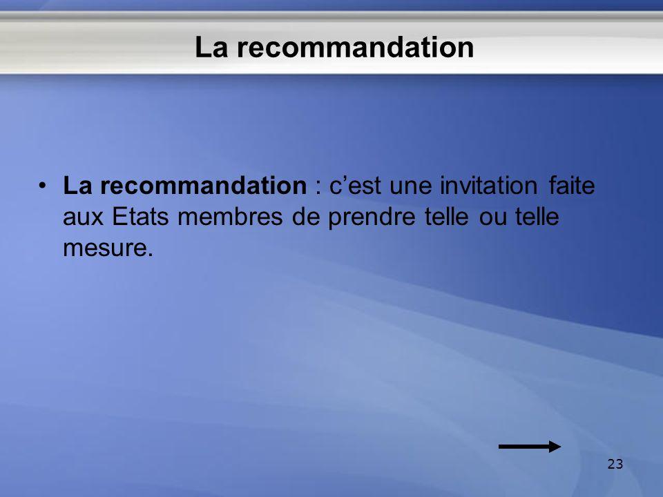 La recommandation La recommandation : c'est une invitation faite aux Etats membres de prendre telle ou telle mesure.