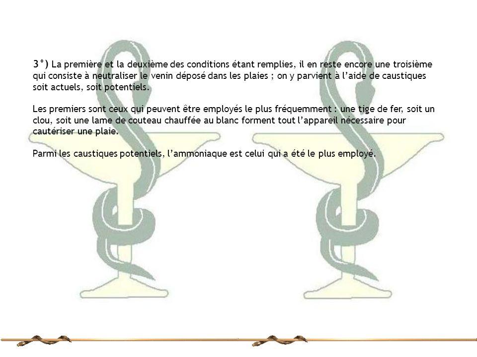 3°) La première et la deuxième des conditions étant remplies, il en reste encore une troisième qui consiste à neutraliser le venin déposé dans les plaies ; on y parvient à l'aide de caustiques soit actuels, soit potentiels.
