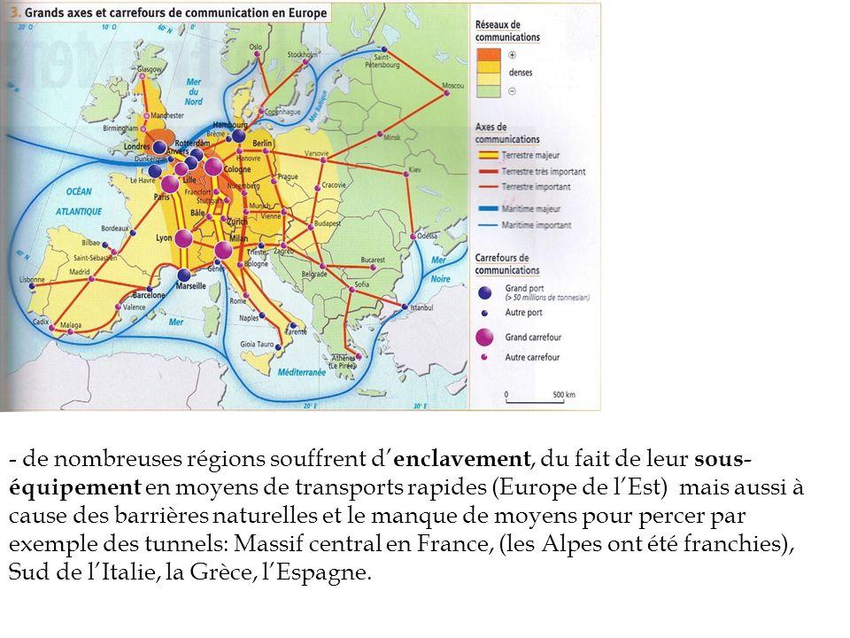- de nombreuses régions souffrent d'enclavement, du fait de leur sous-équipement en moyens de transports rapides (Europe de l'Est) mais aussi à cause des barrières naturelles et le manque de moyens pour percer par exemple des tunnels: Massif central en France, (les Alpes ont été franchies), Sud de l'Italie, la Grèce, l'Espagne.