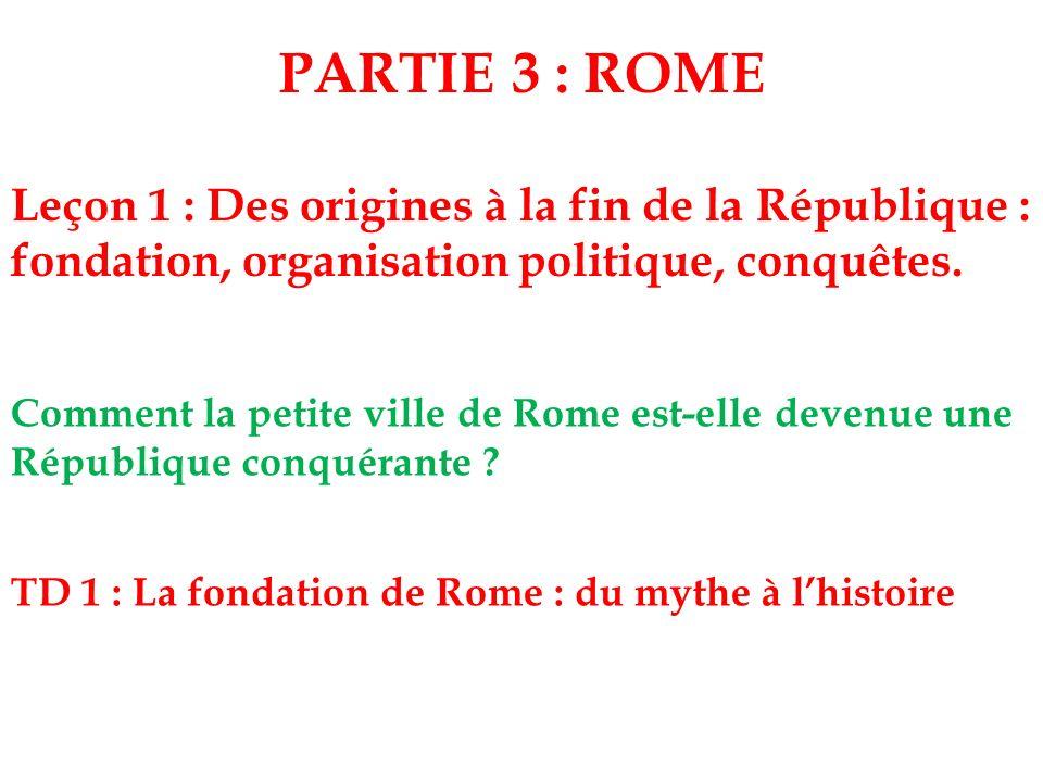 PARTIE 3 : ROME Leçon 1 : Des origines à la fin de la République : fondation, organisation politique, conquêtes.