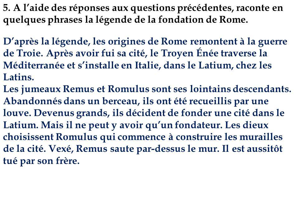 5. A l'aide des réponses aux questions précédentes, raconte en quelques phrases la légende de la fondation de Rome.