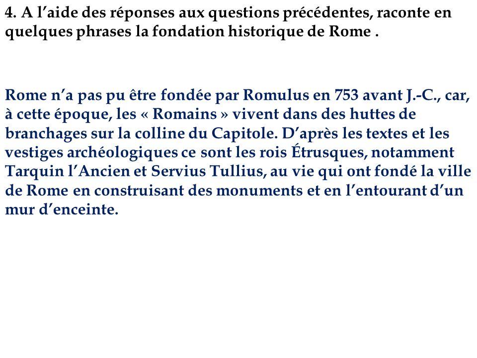 4. A l'aide des réponses aux questions précédentes, raconte en quelques phrases la fondation historique de Rome .