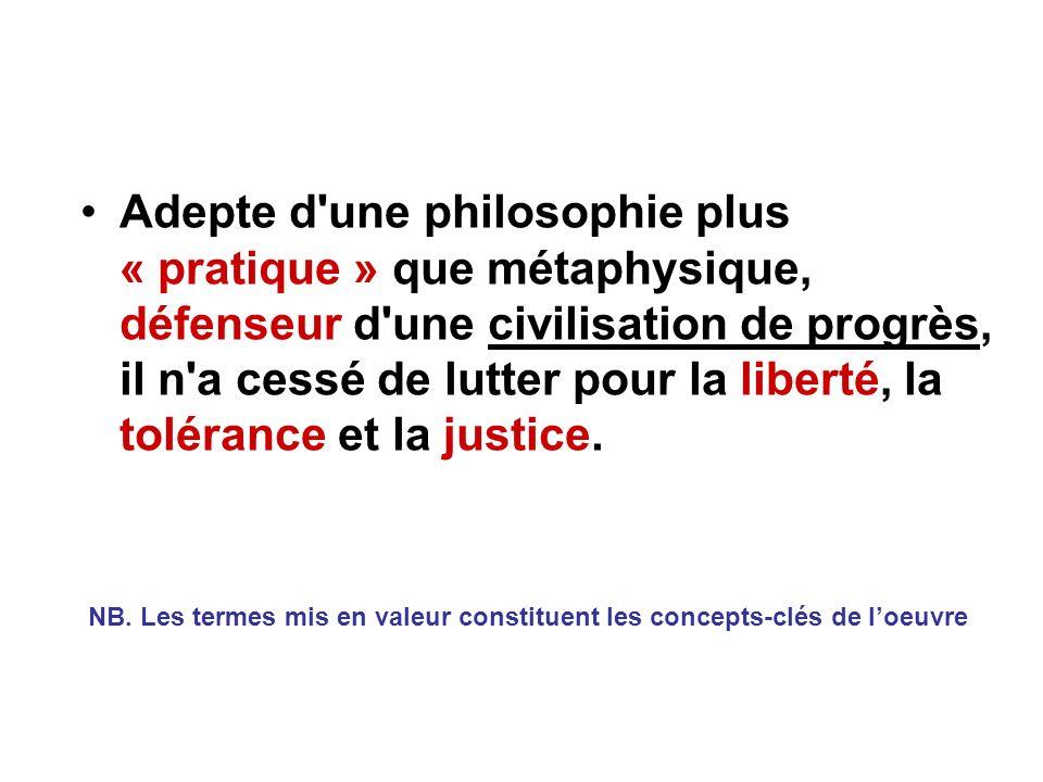 Adepte d une philosophie plus « pratique » que métaphysique, défenseur d une civilisation de progrès, il n a cessé de lutter pour la liberté, la tolérance et la justice.