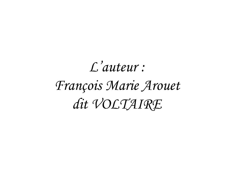 L'auteur : François Marie Arouet dit VOLTAIRE