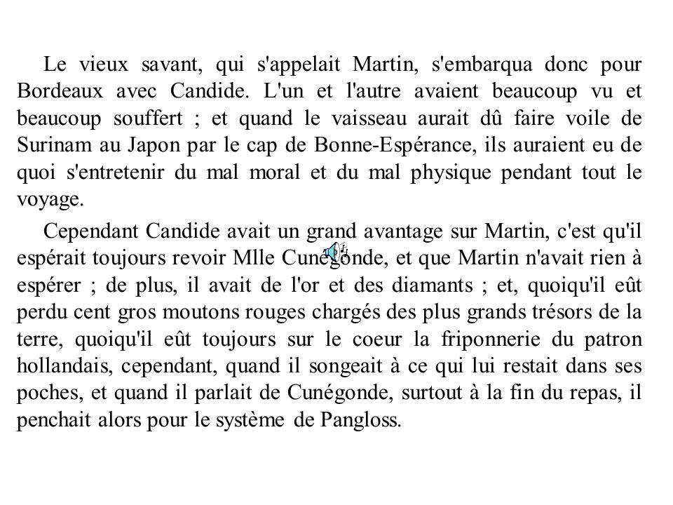 Le vieux savant, qui s appelait Martin, s embarqua donc pour Bordeaux avec Candide. L un et l autre avaient beaucoup vu et beaucoup souffert ; et quand le vaisseau aurait dû faire voile de Surinam au Japon par le cap de Bonne-Espérance, ils auraient eu de quoi s entretenir du mal moral et du mal physique pendant tout le voyage.
