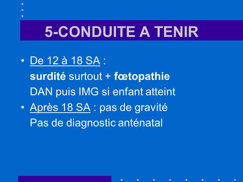 5-CONDUITE A TENIR De 12 à 18 SA : surdité surtout + fœtopathie