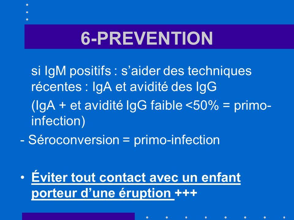 6-PREVENTION si IgM positifs : s'aider des techniques récentes : IgA et avidité des IgG. (IgA + et avidité IgG faible <50% = primo-infection)