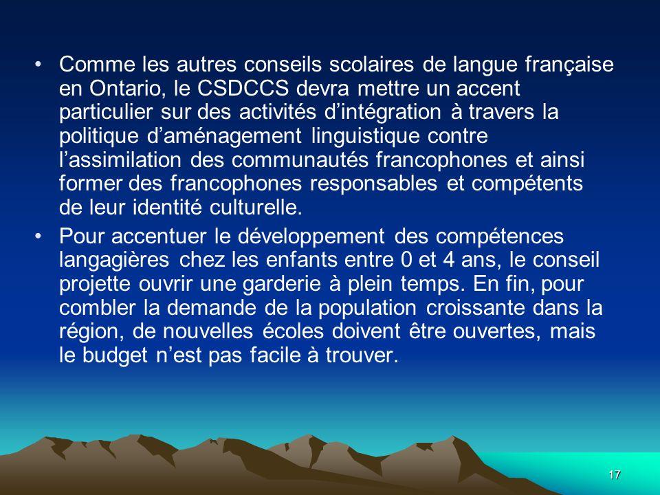 Comme les autres conseils scolaires de langue française en Ontario, le CSDCCS devra mettre un accent particulier sur des activités d'intégration à travers la politique d'aménagement linguistique contre l'assimilation des communautés francophones et ainsi former des francophones responsables et compétents de leur identité culturelle.