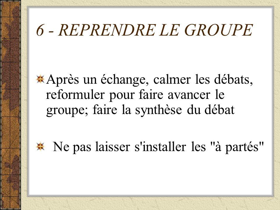 6 - REPRENDRE LE GROUPEAprès un échange, calmer les débats, reformuler pour faire avancer le groupe; faire la synthèse du débat.